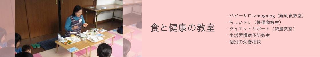 食と健康の教室:・ベビーサロンmogmog(離乳食教室) ・ちょいトレ(軽運動教室) ・ダイエットサポート(減量教室) ・生活習慣病予防教室 ・個別の栄養相談