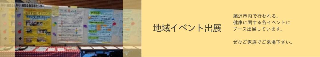 地域イベント出展:藤沢市内で行われる、 健康に関する各イベントに ブース出展しています。  ぜひご家族でご来場下さい。
